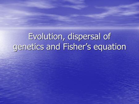 Evolution, dispersal of genetics and Fisher's equation.