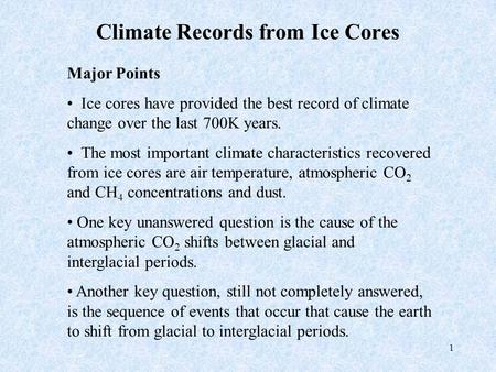 1 Climate Records from Ice Cores Major Points Ice cores have provided the best record of climate change over the last 700K years. The most important climate.