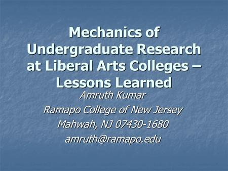 Mechanics of Undergraduate Research at Liberal Arts Colleges – Lessons Learned Amruth Kumar Ramapo College of New Jersey Mahwah, NJ 07430-1680