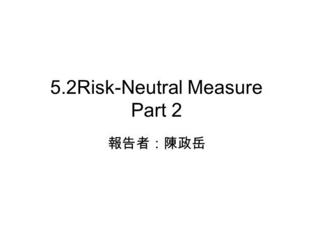 5.2Risk-Neutral Measure Part 2 報告者:陳政岳. 5.2.2 Stock Under the Risk-Neutral Measure is a Brownian motion on a probability space, and is a filtration for.