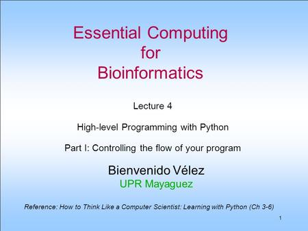 1 Essential Computing for Bioinformatics Bienvenido Vélez UPR Mayaguez Lecture 4 High-level Programming with Python Part I: Controlling the <strong>flow</strong> <strong>of</strong> your.