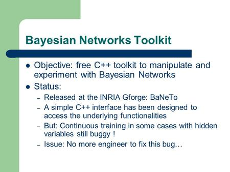 Bayesian Networks Toolkit Objective: free C++ toolkit to manipulate and experiment with Bayesian Networks Status: – Released at the INRIA Gforge: BaNeTo.
