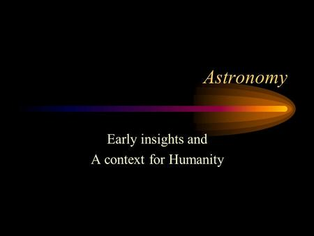 Astronomy Early insights and A context for Humanity.