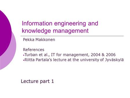 Information engineering and knowledge management Lecture part 1 Pekka Makkonen References Turban et al., IT for management, 2004 & 2006 Riitta Partala's.