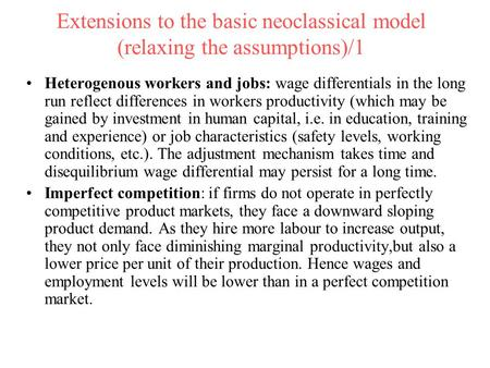 Extensions to the basic neoclassical model (relaxing the assumptions)/1 Heterogenous workers and jobs: wage differentials in the long run reflect differences.