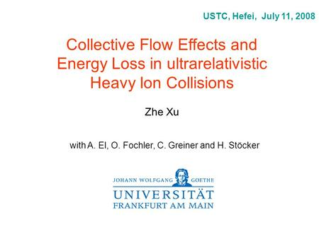 Collective Flow Effects and Energy Loss in ultrarelativistic Heavy Ion Collisions Zhe Xu USTC, Hefei, July 11, 2008 with A. El, O. Fochler, C. Greiner.