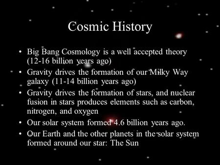 Cosmic History Big Bang Cosmology is a well accepted theory (12-16 billion years ago) Gravity drives the formation of our Milky Way galaxy (11-14 billion.