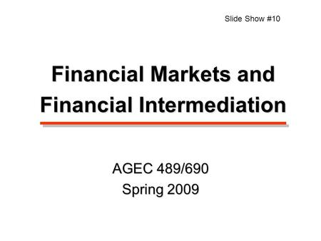 Financial Markets and Financial Intermediation Slide Show #10 AGEC 489/690 Spring 2009.