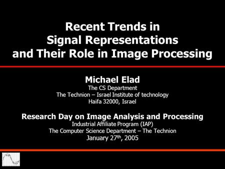 Recent Trends in Signal Representations and Their Role in Image Processing Michael Elad The CS Department The Technion – Israel Institute of technology.