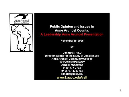 1 Public Opinion and Issues in Anne Arundel County: A Leadership Anne Arundel Presentation November 15, 2006 by Dan Nataf, Ph.D Director, Center for the.