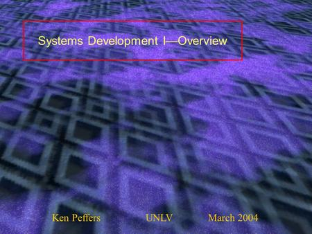 Systems Development I—Overview Ken PeffersUNLVMarch 2004.