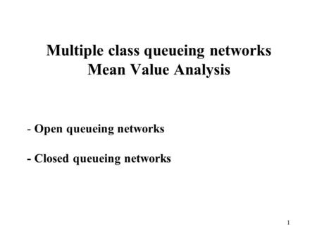 1 Multiple class queueing networks Mean Value Analysis - Open queueing networks - Closed queueing networks.