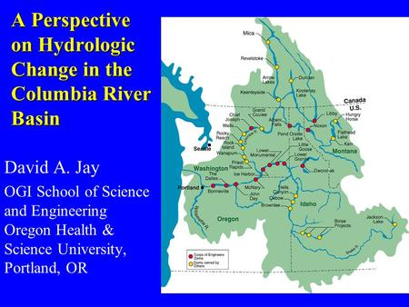 A Perspective on Hydrologic Change in the Columbia River Basin David A. Jay OGI School of Science and Engineering Oregon Health & Science University, Portland,