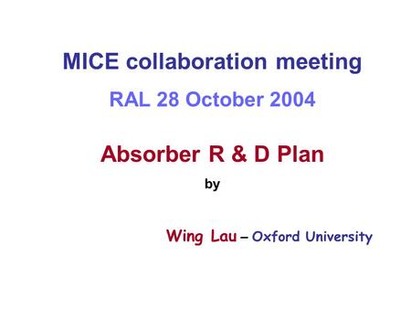 MICE collaboration meeting RAL 28 October 2004 Absorber R & D Plan by Wing Lau – Oxford University.