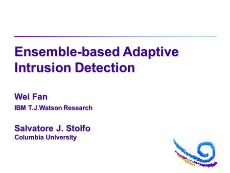 Ensemble-based Adaptive Intrusion Detection Wei Fan IBM T.J.Watson Research Salvatore J. Stolfo Columbia University.