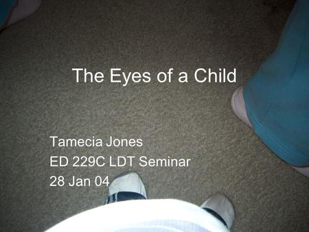 The Eyes of a Child Tamecia Jones ED 229C LDT Seminar 28 Jan 04.