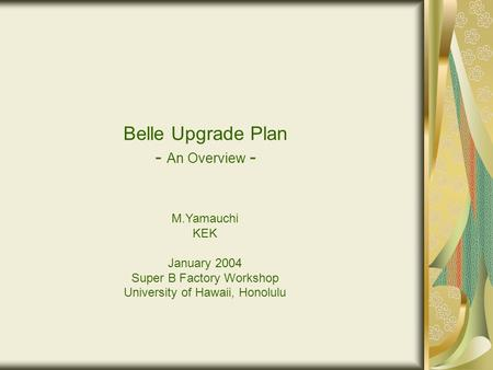 Belle Upgrade Plan - An Overview - M.Yamauchi KEK January 2004 Super B Factory Workshop University of Hawaii, Honolulu.