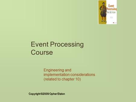 Copyright ©2009 Opher Etzion Event Processing Course Engineering and implementation considerations (related to chapter 10)