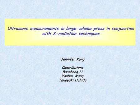 Ultrasonic measurements in large volume press in conjunction with X-radiation techniques Jennifer Kung Contributors Baosheng Li Yanbin Wang Takeyuki Uchida.