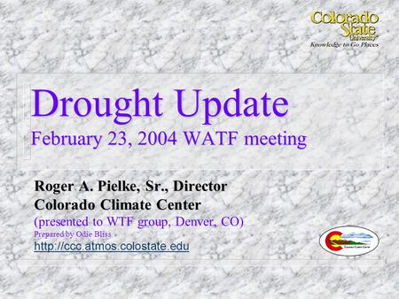 Drought Update February 23, 2004 WATF meeting Roger A. Pielke, Sr., Director Colorado Climate Center (presented to WTF group, Denver, CO) Prepared by Odie.