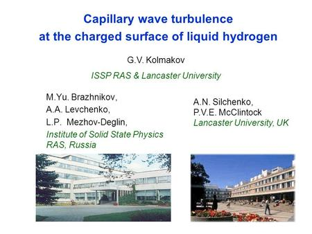 Capillary wave turbulence at the charged <strong>surface</strong> of liquid hydrogen M.Yu. Brazhnikov, A.A. Levchenko, L.P. Mezhov-Deglin, Institute of Solid State Physics.