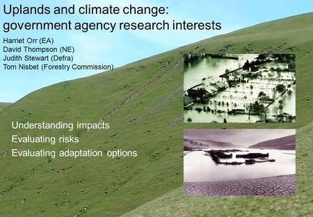 Uplands and climate change: government agency research interests Understanding impacts Evaluating risks Evaluating adaptation options Harriet Orr (EA)