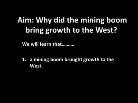 Aim: Why did the mining boom bring growth to the West? We will learn that………. 1.a mining boom brought growth to the West.