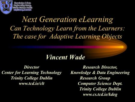 Next Generation eLearning Can Technology Learn from the Learners: The case for Adaptive Learning Objects Vincent Wade Research Director, Knowledge & Data.