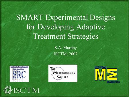 SMART Experimental Designs for Developing Adaptive Treatment Strategies S.A. Murphy ISCTM, 2007.