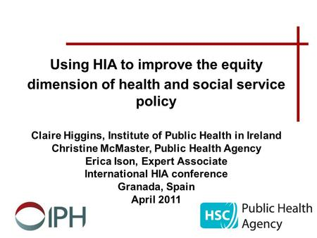 Using HIA to improve the equity dimension of health and social service policy Claire Higgins, Institute of Public Health in Ireland Christine McMaster,