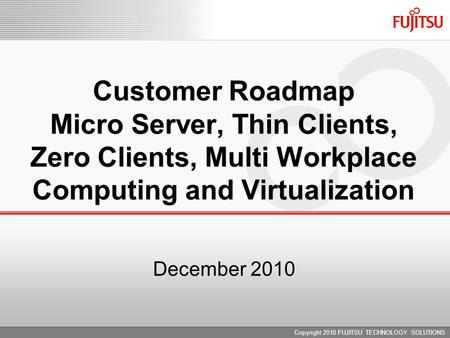 December 2010 Customer Roadmap Micro Server, Thin Clients, Zero Clients, Multi Workplace Computing and Virtualization Copyright 2010 FUJITSU TECHNOLOGY.