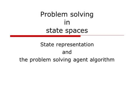 Problem solving in state spaces State representation and the problem solving agent algorithm.