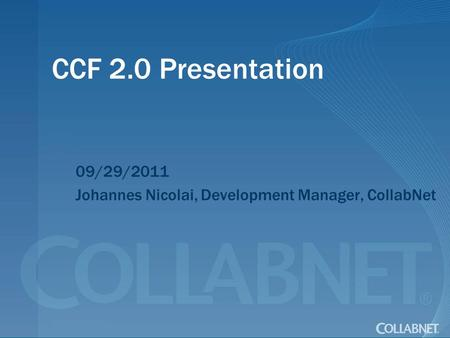 CCF 2.0 Presentation 09/29/2011 Johannes Nicolai, Development Manager, CollabNet.