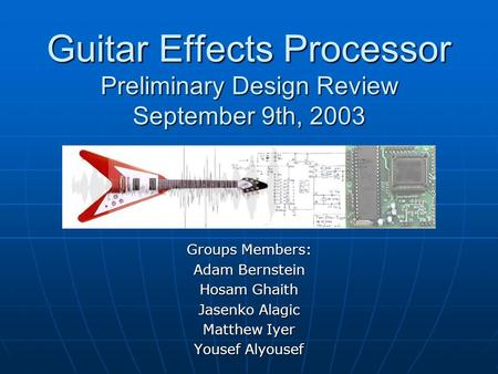 Guitar Effects Processor Preliminary Design Review September 9th, 2003 Groups Members: Adam Bernstein Hosam Ghaith Jasenko Alagic Matthew Iyer Yousef Alyousef.