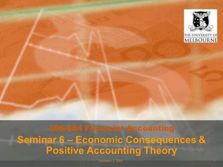 Semester 2, 20091 306-684 Financial Accounting Seminar 6 – Economic Consequences & Positive Accounting Theory.