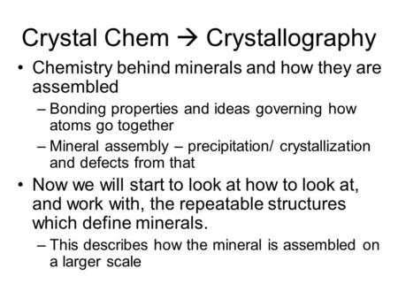 Crystal Chem  Crystallography Chemistry behind minerals and how they are assembled –Bonding properties and ideas governing how atoms go together –Mineral.
