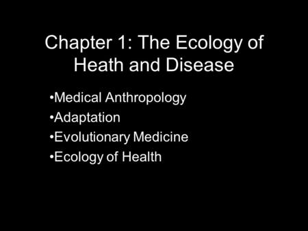 Chapter 1: The Ecology of Heath and Disease Medical Anthropology Adaptation Evolutionary Medicine Ecology of Health.