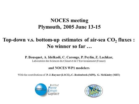 NOCES meeting Plymouth, 2005 June 13-15 Top-down v.s. bottom-up estimates of air-sea CO 2 fluxes : No winner so far … P. Bousquet, A. Idelkadi, C. Carouge,