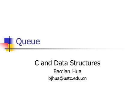 Queue C and Data Structures Baojian Hua