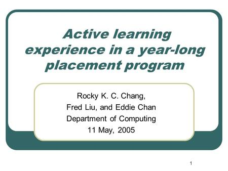 1 Active learning experience in a year-long placement program Rocky K. C. Chang, Fred Liu, and Eddie Chan Department of Computing 11 May, 2005.