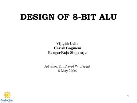 1 DESIGN OF 8-BIT ALU Vijigish Lella Harish Gogineni Bangar Raju Singaraju Advisor: Dr. David W. Parent 8 May 2006.
