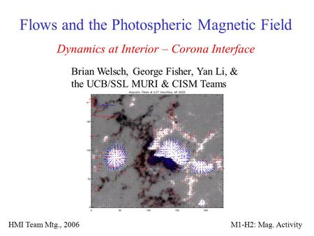 Flows and the Photospheric Magnetic Field Dynamics at Interior – Corona Interface Brian Welsch, George Fisher, Yan Li, & the UCB/SSL MURI & CISM Teams.