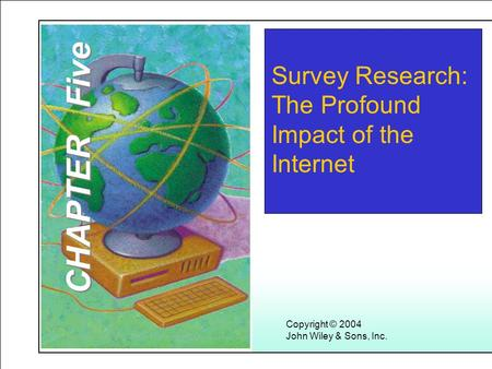 Learning Objectives Copyright © 2004 John Wiley & Sons, Inc. Survey Research: The Profound Impact of the Internet CHAPTER Five.