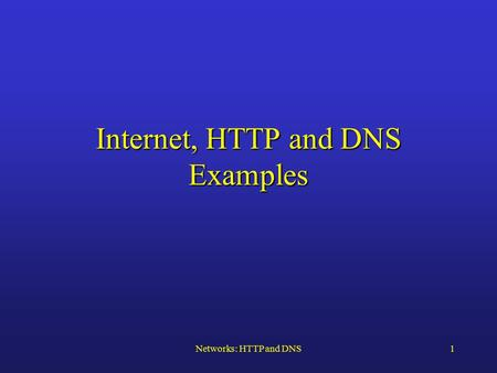 Networks: HTTP and DNS1 Internet, HTTP and DNS Examples.