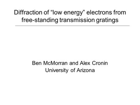"Diffraction of ""low energy"" electrons from free-standing transmission gratings Ben McMorran and Alex Cronin University of Arizona."