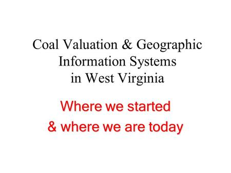 Coal Valuation & Geographic Information Systems in West Virginia Where we started & where we are today.