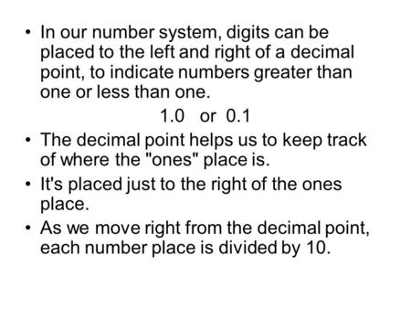 In our number system, digits can be placed to the left and right of a decimal point, to indicate numbers greater than one or less than one. 1.0 or 0.1.