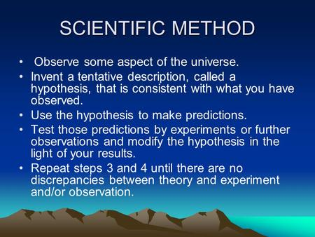 SCIENTIFIC METHOD Observe some aspect of the universe. Invent a tentative description, called a hypothesis, that is consistent with what you have observed.