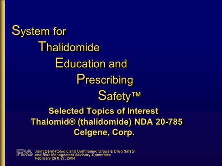 Joint Dermatologic and Ophthalmic Drugs & Drug Safety and Risk Management Advisory Committee February 26 & 27, 2004 S ystem for T halidomide E ducation.