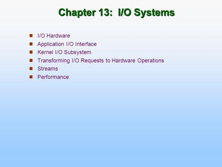 Chapter 13: I/O Systems I/O Hardware Application I/O Interface Kernel I/O Subsystem Transforming I/O Requests to Hardware Operations Streams Performance.